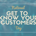 It's Get to Know Your Customers Day Soon...Are You Following Suit?
